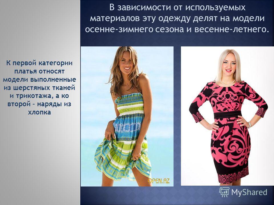 В зависимости от используемых материалов эту одежду делят на модели осенне-зимнего сезона и весенне-летнего. К первой категории платья относят модели выполненные из шерстяных тканей и трикотажа, а ко второй – наряды из хлопка