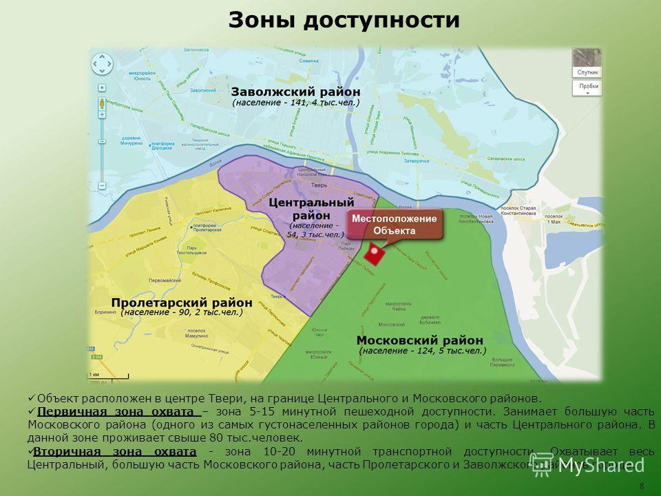 Зоны доступности 8 Объект расположен в центре Твери, на границе Центрального и Московского районов. Первичная зона охвата – зона 5-15 минутной пешеходной доступности. Занимает большую часть Московского района (одного из самых густонаселенных районов