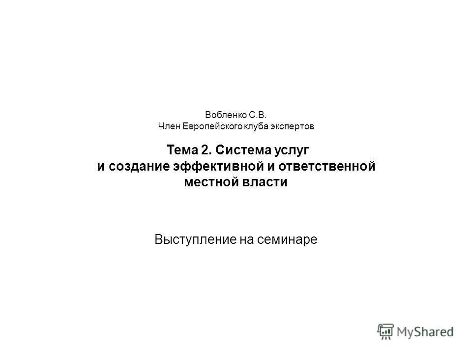 Вобленко С.В. Член Европейского клуба экспертов Тема 2. Система услуг и создание эффективной и ответственной местной власти Выступление на семинаре