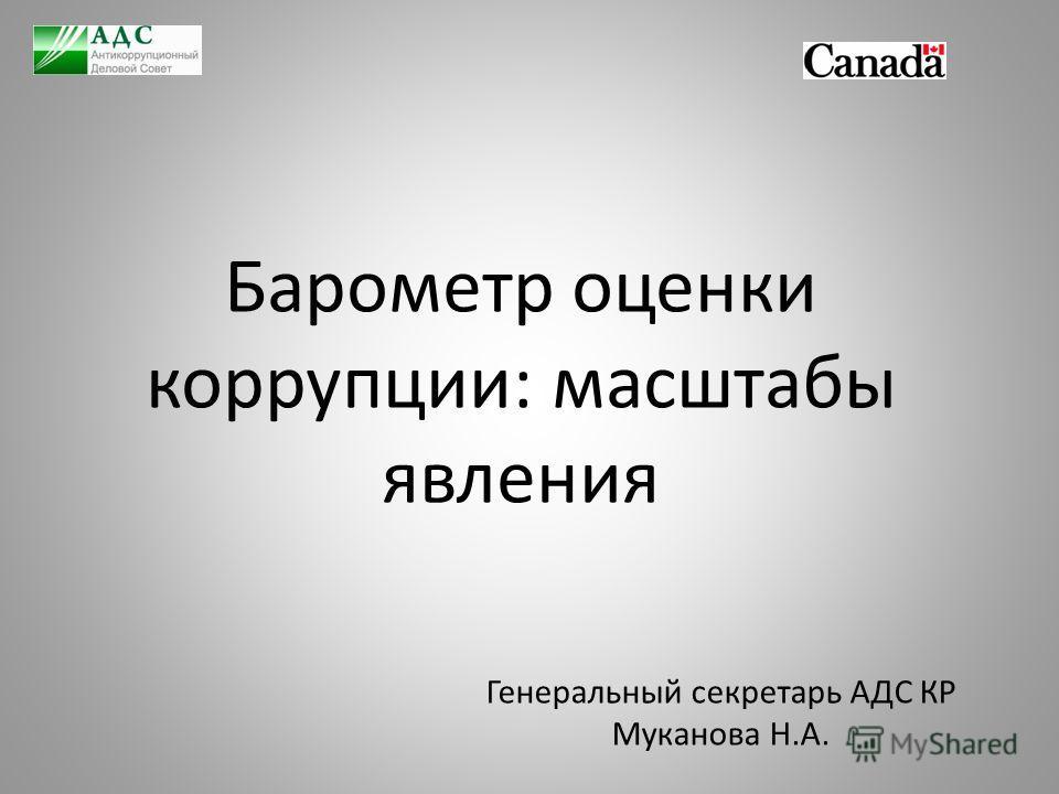 Барометр оценки коррупции: масштабы явления Генеральный секретарь АДС КР Муканова Н.А.