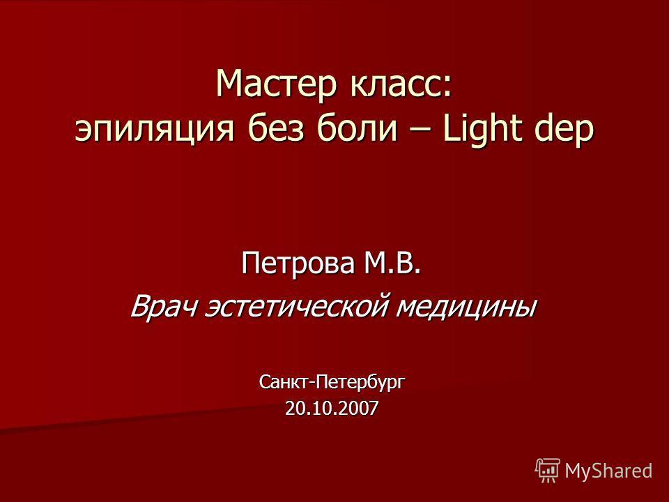 Мастер класс: эпиляция без боли – Light dep Петрова М.В. Врач эстетической медицины Санкт-Петербург20.10.2007