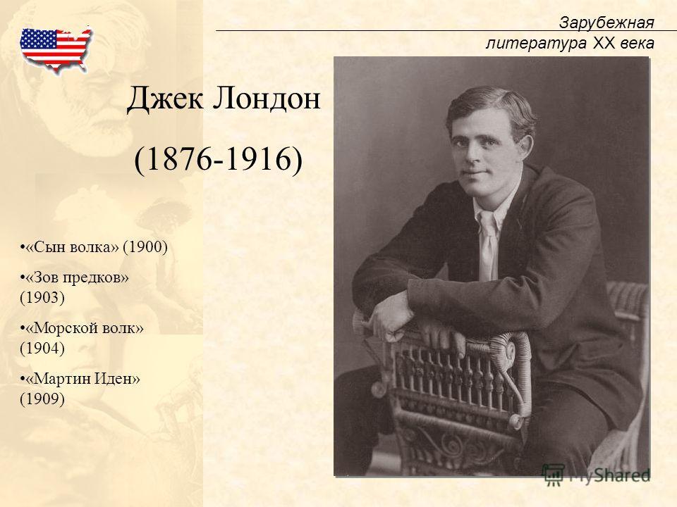 Зарубежная литература XX века Джек Лондон (1876-1916) «Сын волка» (1900) «Зов предков» (1903) «Морской волк» (1904) «Мартин Иден» (1909)