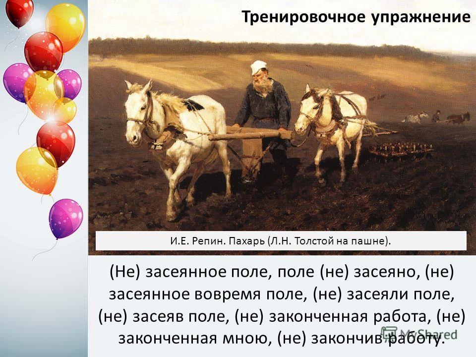 (Не) засеянное поле, поле (не) засеяно, (не) засеянное вовремя поле, (не) засеяли поле, (не) засеяв поле, (не) законченная работа, (не) законченная мною, (не) закончив работу. Тренировочное упражнение И.Е. Репин. Пахарь (Л.Н. Толстой на пашне).