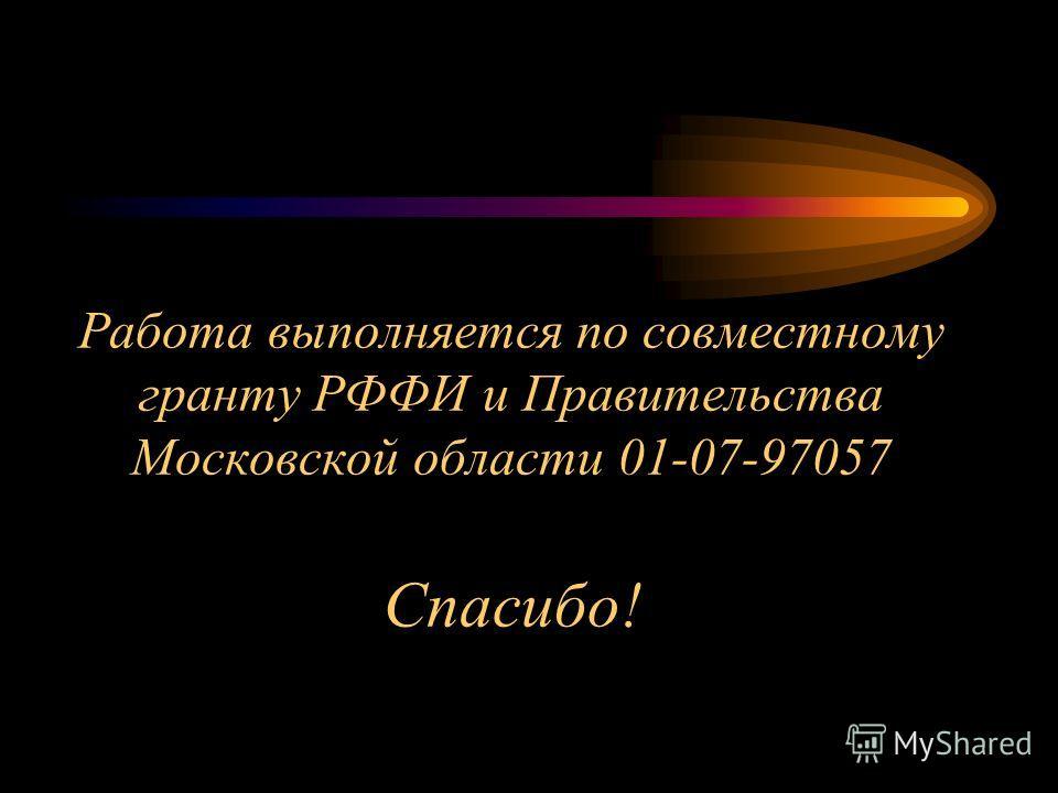 Работа выполняется по совместному гранту РФФИ и Правительства Московской области 01-07-97057 Спасибо!
