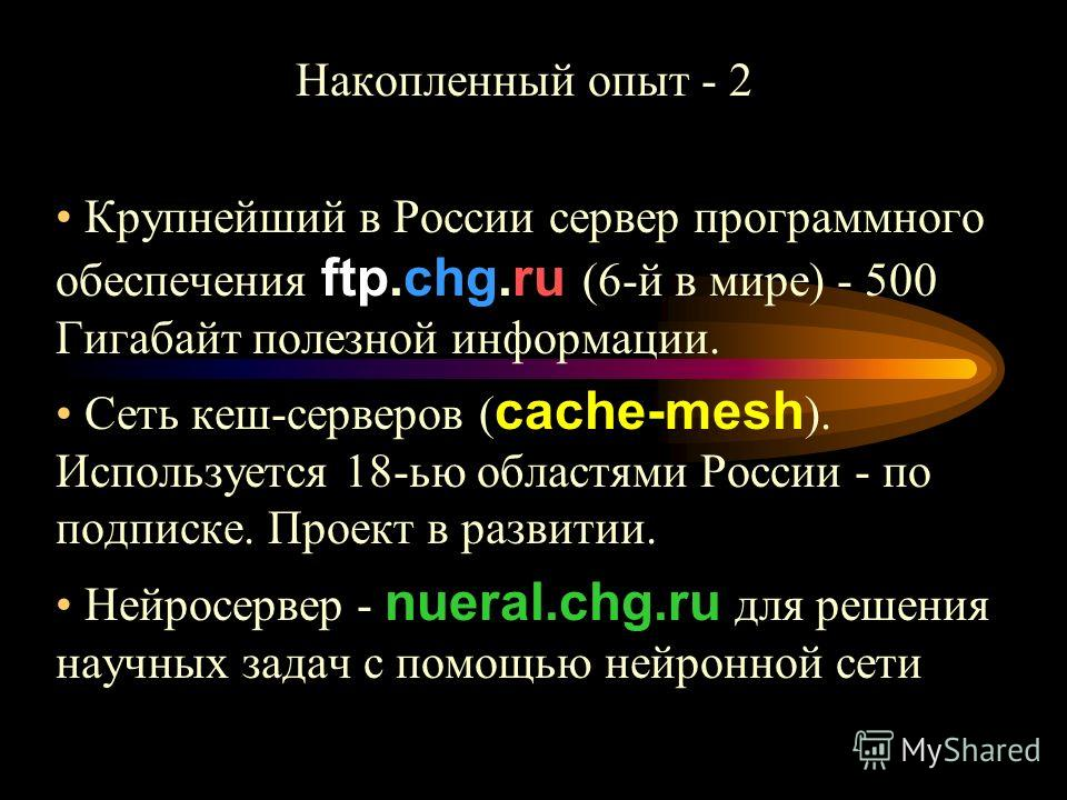 Накопленный опыт - 2 Крупнейший в России сервер программного обеспечения ftp.chg.ru (6-й в мире) - 500 Гигабайт полезной информации. Сеть кеш-серверов ( cache-mesh ). Используется 18-ью областями России - по подписке. Проект в развитии. Нейросервер -