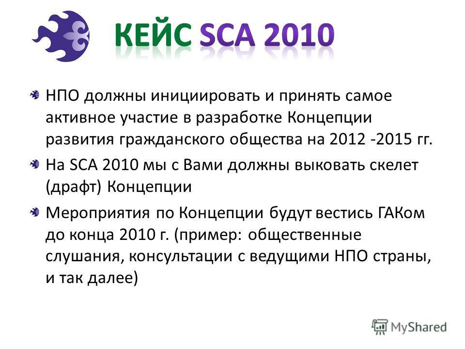 НПО должны инициировать и принять самое активное участие в разработке Концепции развития гражданского общества на 2012 -2015 гг. На SCA 2010 мы с Вами должны выковать скелет (драфт) Концепции Мероприятия по Концепции будут вестись ГАКом до конца 2010