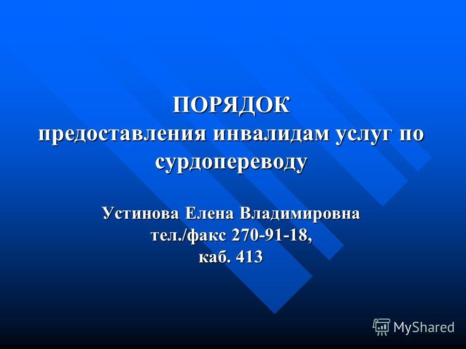 ПОРЯДОК предоставления инвалидам услуг по сурдопереводу Устинова Елена Владимировна тел./факс 270-91-18, каб. 413
