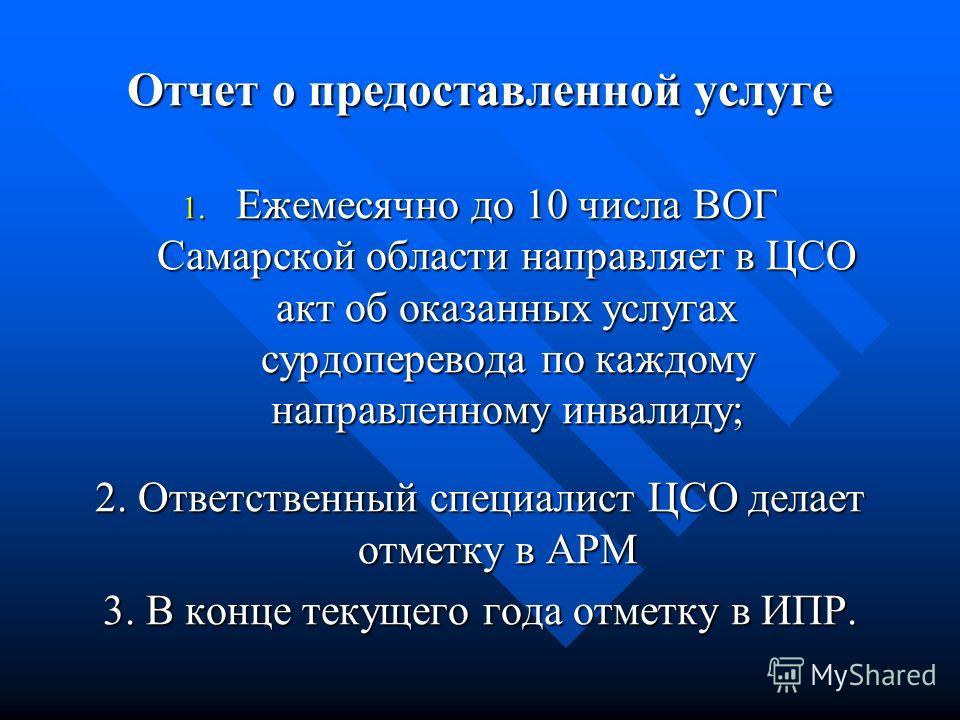 Отчет о предоставленной услуге 1. Ежемесячно до 10 числа ВОГ Самарской области направляет в ЦСО акт об оказанных услугах сурдоперевода по каждому направленному инвалиду; 2. Ответственный специалист ЦСО делает отметку в АРМ 3. В конце текущего года от