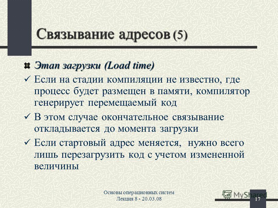 Основы операционных систем Лекция 8 - 20.03.0817 Связывание адресов (5) Этап загрузки (Load time) Если на стадии компиляции не известно, где процесс будет размещен в памяти, компилятор генерирует перемещаемый код В этом случае окончательное связывани
