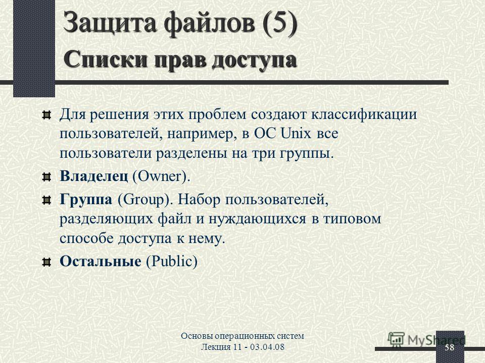 Основы операционных систем Лекция 11 - 03.04.0858 Защита файлов (5) Списки прав доступа Для решения этих проблем создают классификации пользователей, например, в ОС Unix все пользователи разделены на три группы. Владелец (Owner). Группа (Group). Hабо