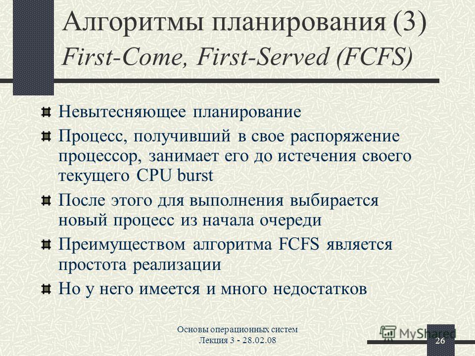 Основы операционных систем Лекция 3 - 28.02.0826 Алгоритмы планирования (3) First-Come, First-Served (FCFS) Невытесняющее планирование Процесс, получивший в свое распоряжение процессор, занимает его до истечения своего текущего CPU burst После этого