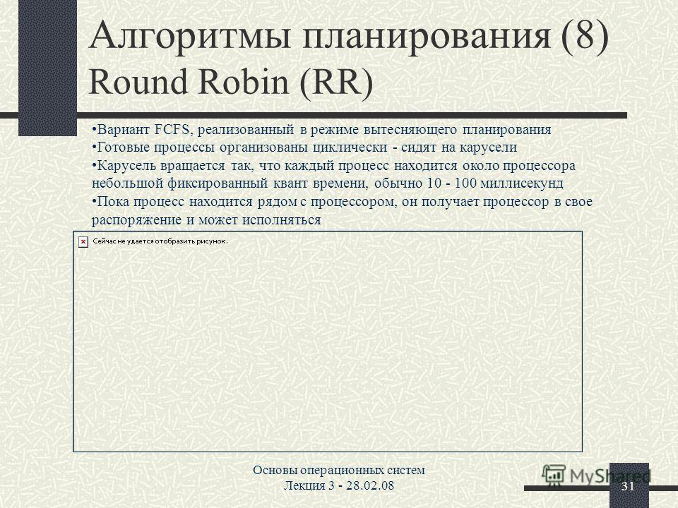Основы операционных систем Лекция 3 - 28.02.0831 Алгоритмы планирования (8) Round Robin (RR) Вариант FCFS, реализованный в режиме вытесняющего планирования Готовые процессы организованы циклически - сидят на карусели Карусель вращается так, что кажды