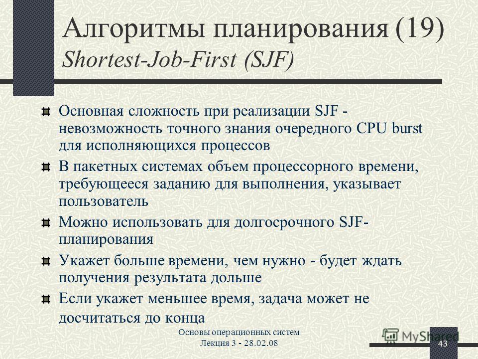 Основы операционных систем Лекция 3 - 28.02.0843 Алгоритмы планирования (19) Shortest-Job-First (SJF) Основная сложность при реализации SJF - невозможность точного знания очередного CPU burst для исполняющихся процессов В пакетных системах объем проц