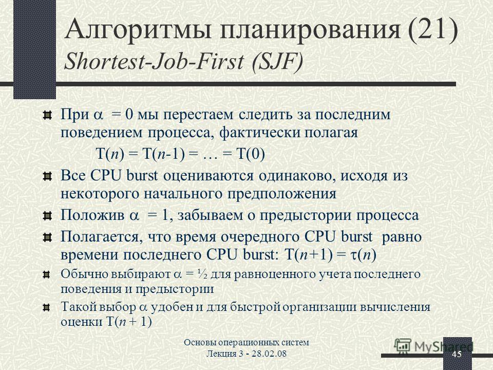Основы операционных систем Лекция 3 - 28.02.0845 Алгоритмы планирования (21) Shortest-Job-First (SJF) При = 0 мы перестаем следить за последним поведением процесса, фактически полагая (n) = (n-1) = … = (0) Все CPU burst оцениваются одинаково, исходя