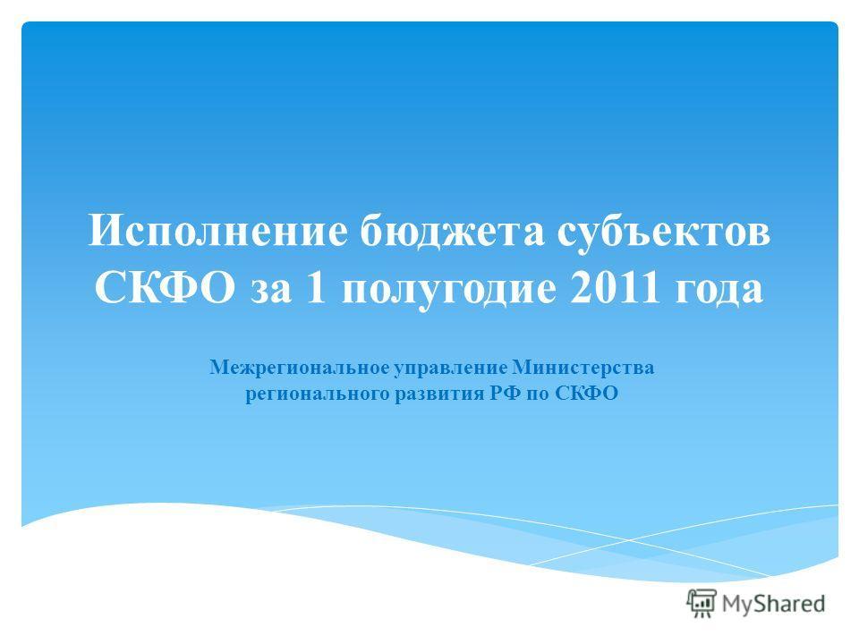 Исполнение бюджета субъектов СКФО за 1 полугодие 2011 года Межрегиональное управление Министерства регионального развития РФ по СКФО