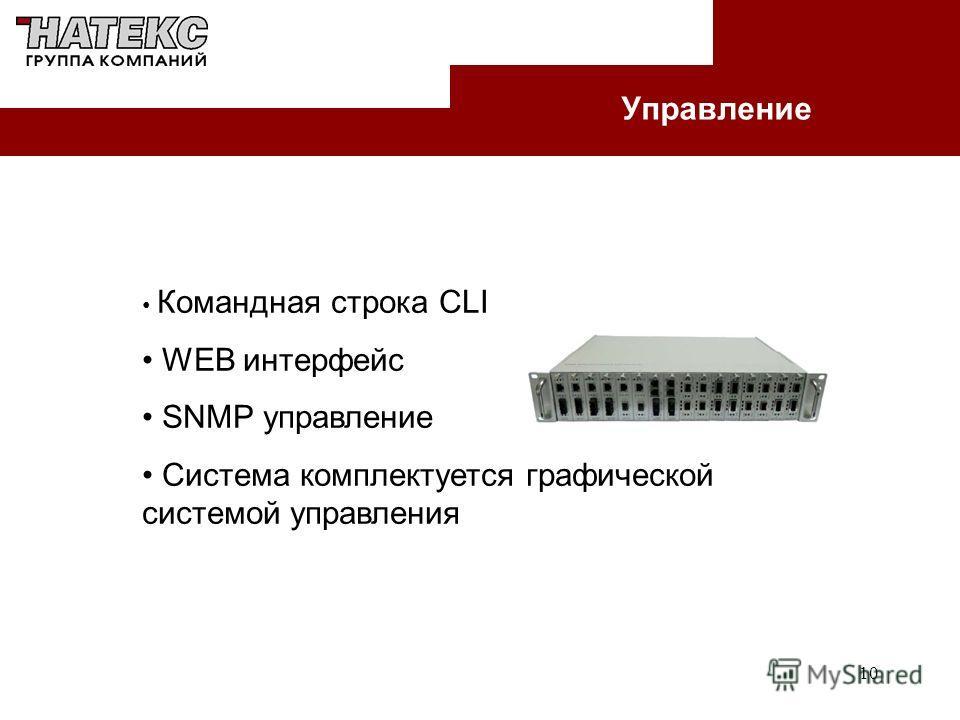 10 Управление Командная строка CLI WEB интерфейс SNMP управление Система комплектуется графической системой управления