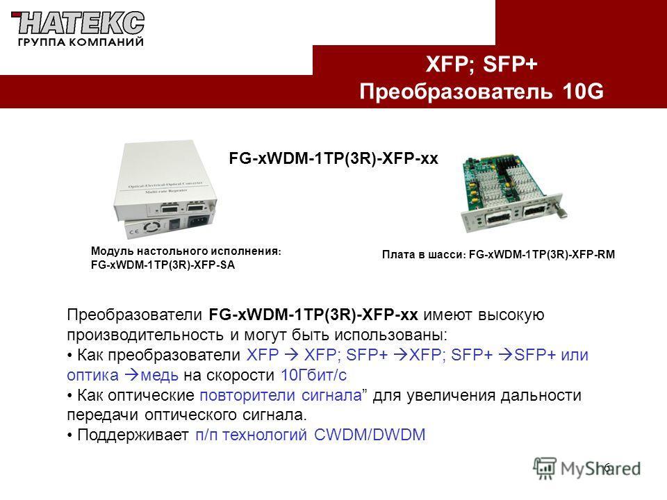 6 XFP; SFP+ Преобразователь 10G FG-xWDM-1TP(3R)-XFP-xx Модуль настольного исполнения : FG-xWDM-1TP(3R)-XFP-SA Плата в шасси : FG-xWDM-1TP(3R)-XFP-RM Преобразователи FG-xWDM-1TP(3R)-XFP-xx имеют высокую производительность и могут быть использованы: Ка