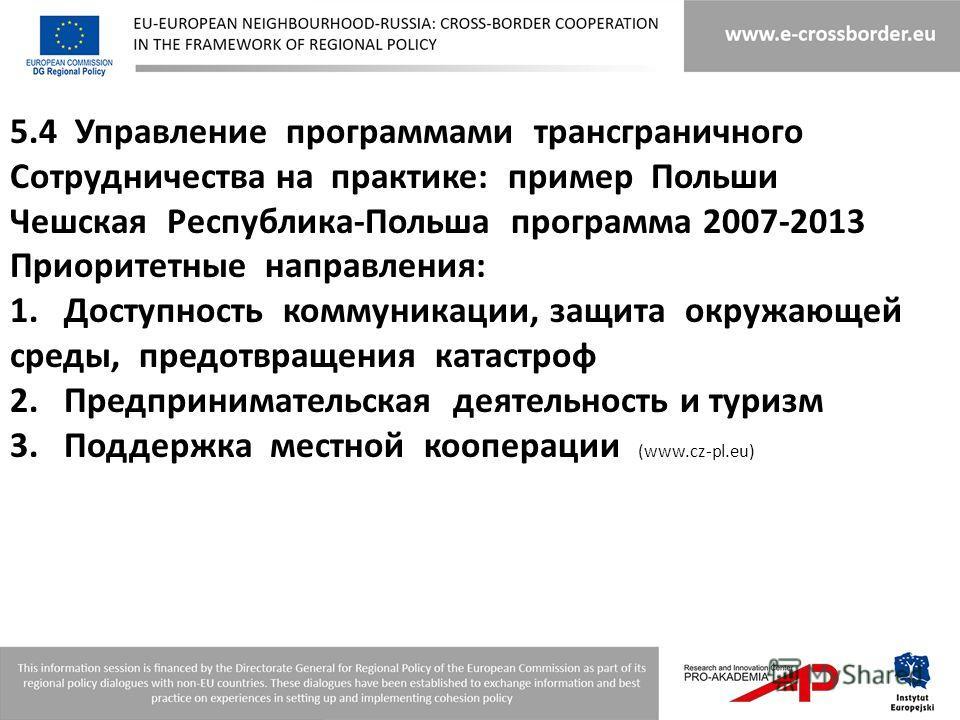 5.4 Управление программами трансграничного Сотрудничества на практике: пример Польши Чешская Республика-Польша программа 2007-2013 Приоритетные направления: 1.Доступность коммуникации, защита окружающей среды, предотвращения катастроф 2.Предпринимате