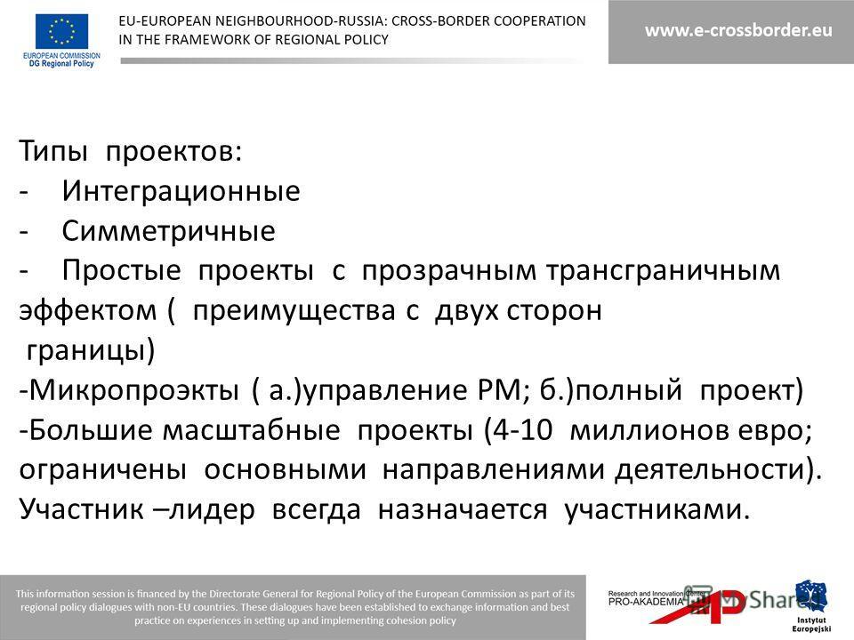 Типы проектов: -Интеграционные -Симметричные -Простые проекты с прозрачным трансграничным эффектом ( преимущества с двух сторон границы) -Микропроэкты ( а.)управление РМ; б.)полный проект) -Большие масштабные проекты (4-10 миллионов евро; ограничены