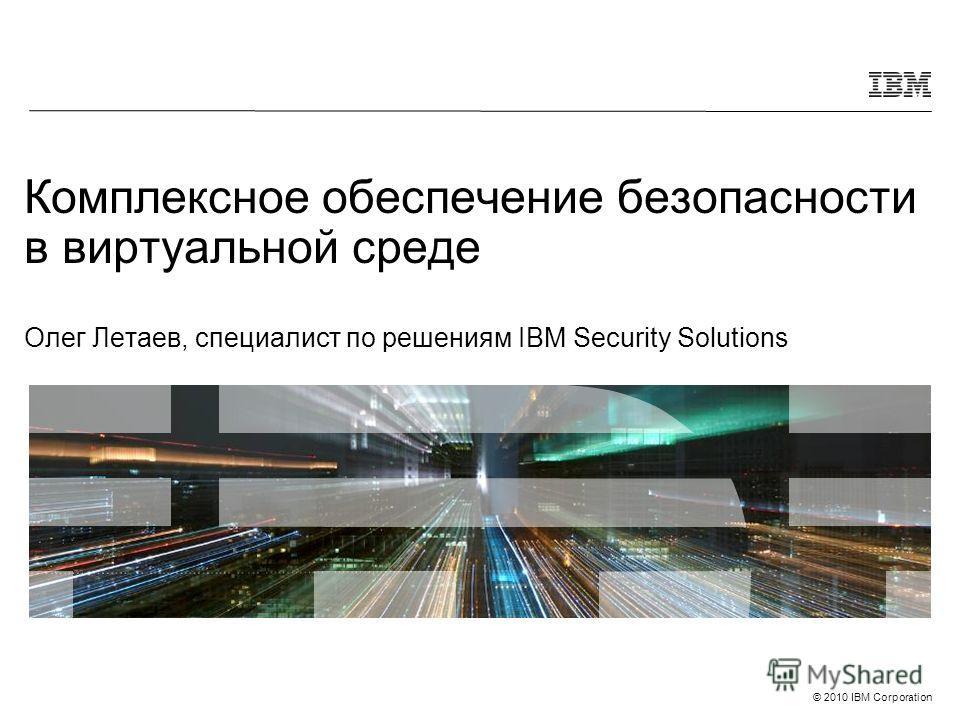 © 2010 IBM Corporation Комплексное обеспечение безопасности в виртуальной среде Олег Летаев, специалист по решениям IBM Security Solutions