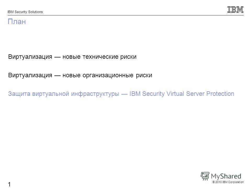 © 2010 IBM Corporation IBM Security Solutions 16 План Виртуализация новые технические риски Виртуализация новые организационные риски Защита виртуальной инфраструктуры IBM Security Virtual Server Protection