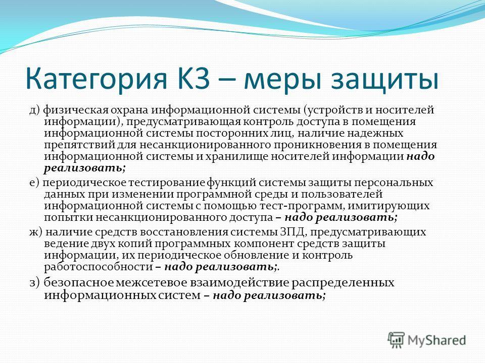 Категория K3 – меры защиты д) физическая охрана информационной системы (устройств и носителей информации), предусматривающая контроль доступа в помещения информационной системы посторонних лиц, наличие надежных препятствий для несанкционированного пр