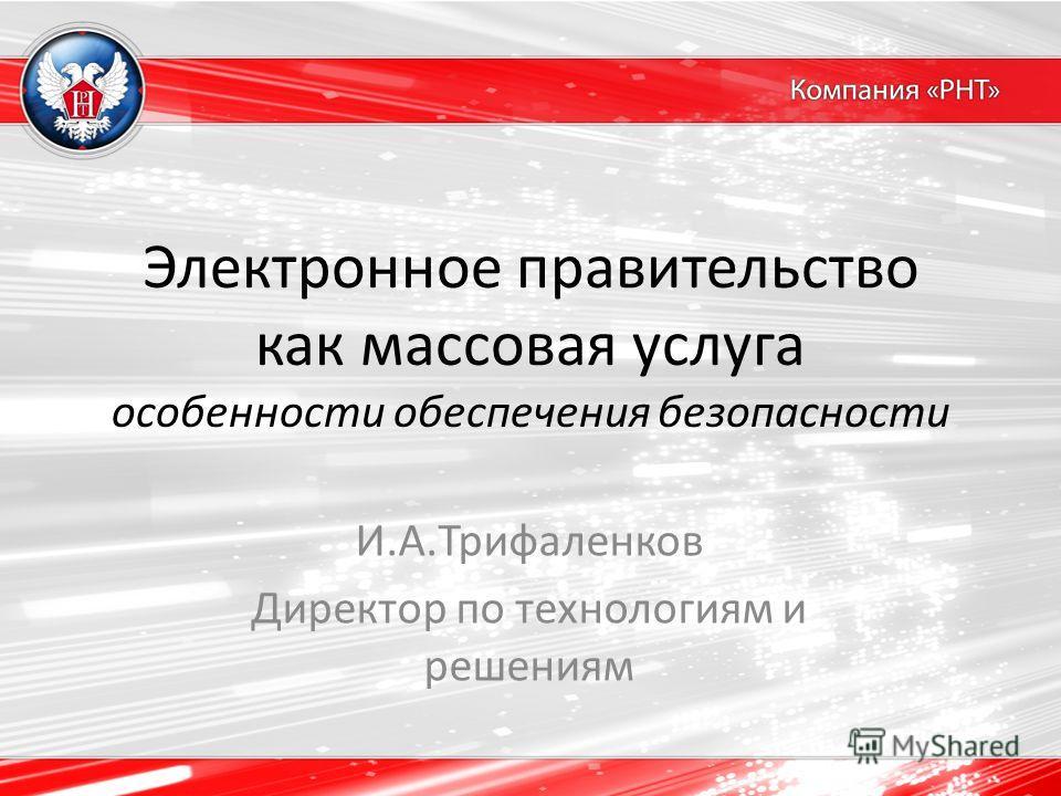 Электронное правительство как массовая услуга особенности обеспечения безопасности И.А.Трифаленков Директор по технологиям и решениям