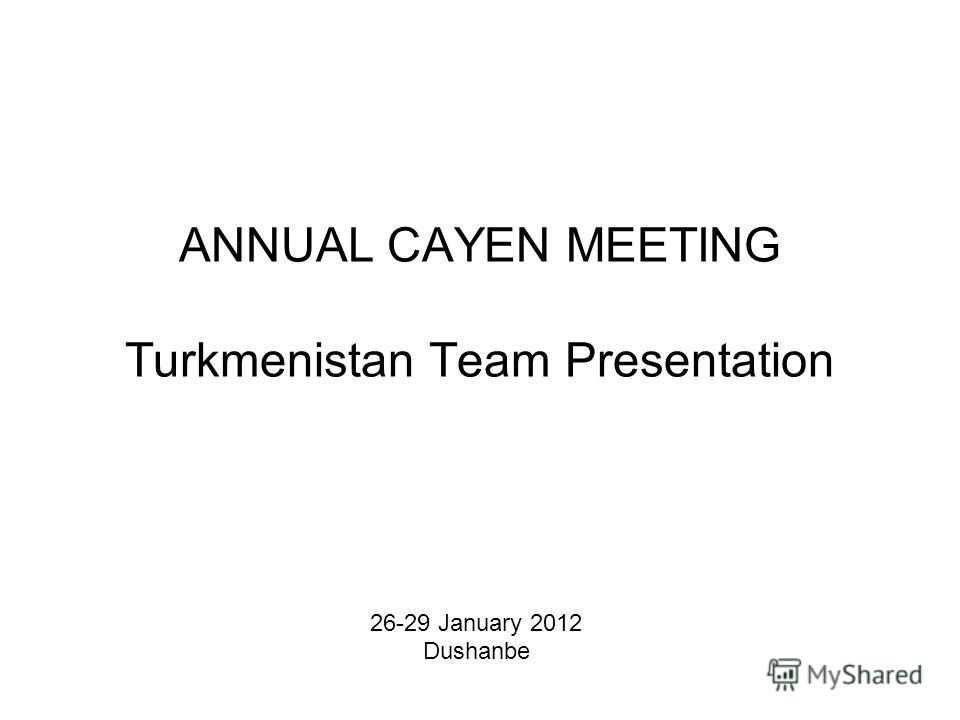 ANNUAL CAYEN MEETING Turkmenistan Team Presentation 26-29 January 2012 Dushanbe