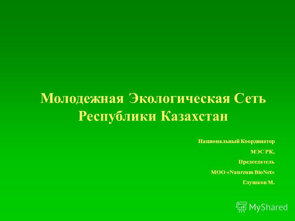 Молодежная Экологическая Сеть Республики Казахстан Национальный Координатор МЭС РК, Председатель МОО «Naurzum BioNet» Глушков М.