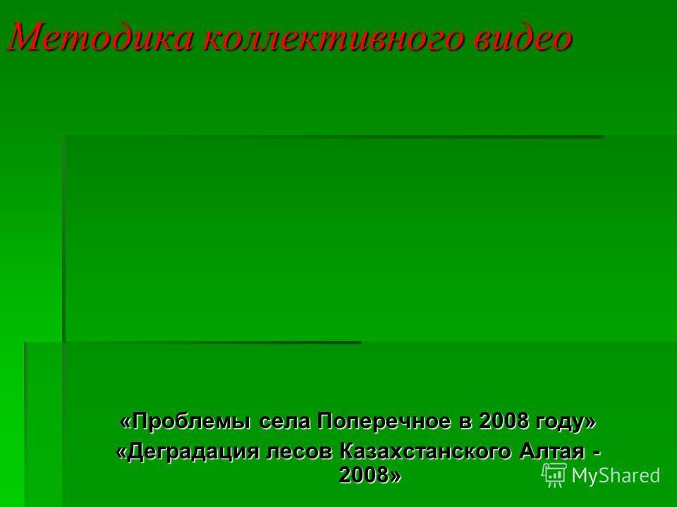 Методика коллективного видео «Проблемы села Поперечное в 2008 году» «Деградация лесов Казахстанского Алтая - 2008»