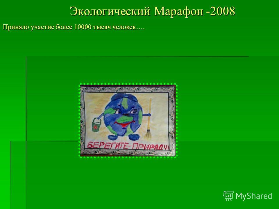 Экологический Марафон -2008 Приняло участие более 10000 тысяч человек….