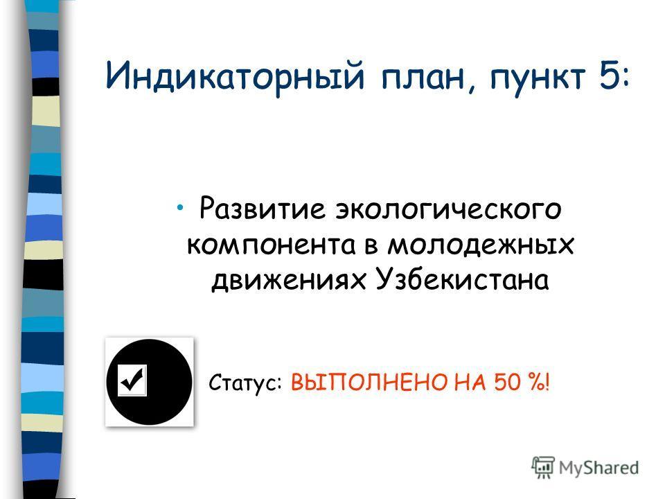 Индикаторный план, пункт 5: Развитие экологического компонента в молодежных движениях Узбекистана Статус: ВЫПОЛНЕНО НА 50 %!
