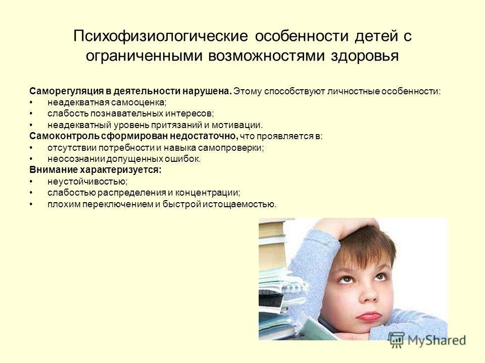 Психофизиологические особенности детей с ограниченными возможностями здоровья Саморегуляция в деятельности нарушена. Этому способствуют личностные особенности: неадекватная самооценка; слабость познавательных интересов; неадекватный уровень притязани
