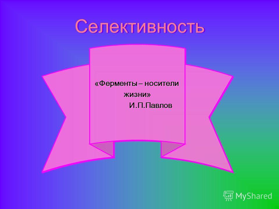 Селективность «Ферменты – носители жизни» И.П.Павлов И.П.Павлов «Ферменты – носители жизни» И.П.Павлов И.П.Павлов