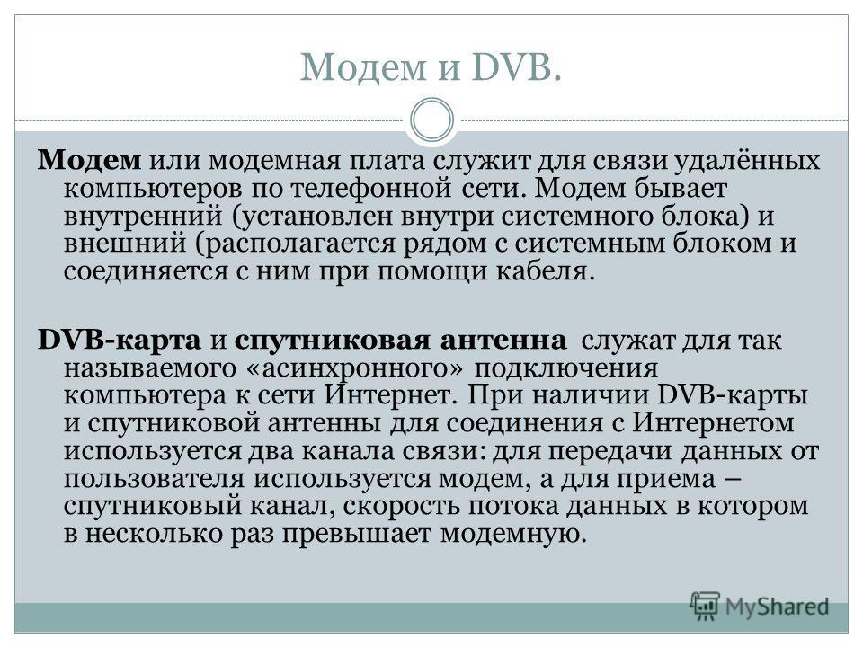 Модем и DVB. Модем или модемная плата служит для связи удалённых компьютеров по телефонной сети. Модем бывает внутренний (установлен внутри системного блока) и внешний (располагается рядом с системным блоком и соединяется с ним при помощи кабеля. DVB