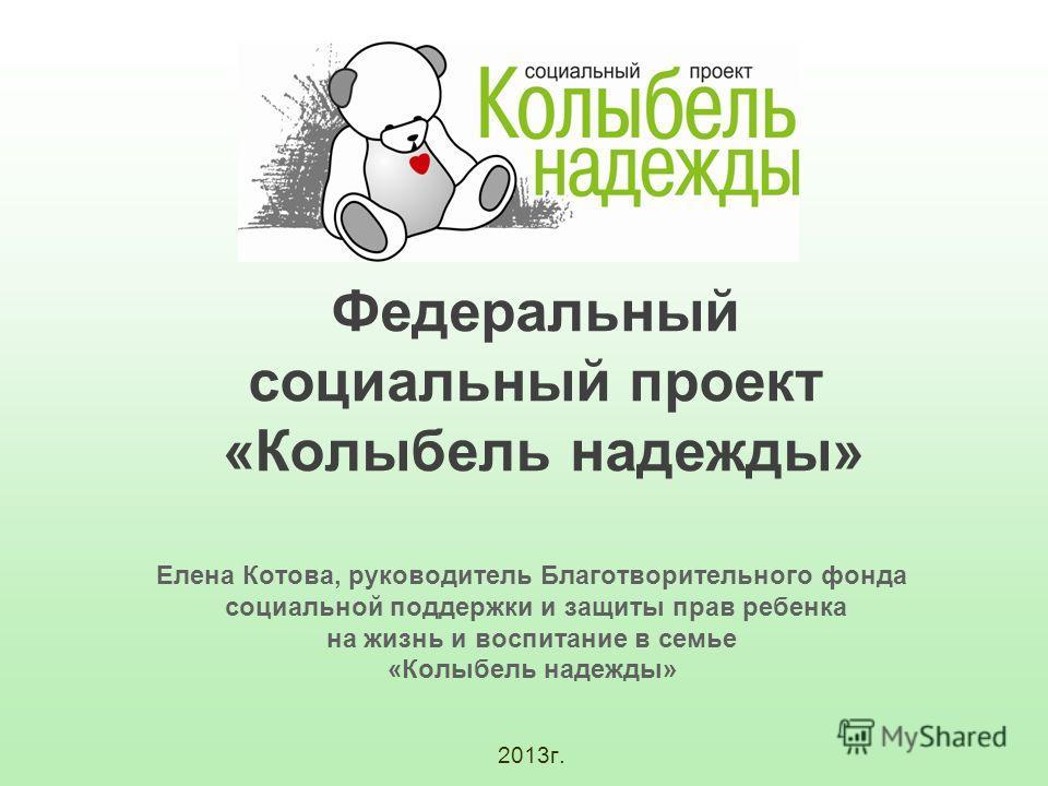Елена Котова, руководитель Благотворительного фонда социальной поддержки и защиты прав ребенка на жизнь и воспитание в семье «Колыбель надежды» 2013г. Федеральный социальный проект «Колыбель надежды»