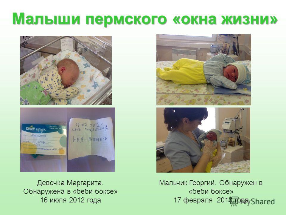 Малыши пермского «окна жизни» Девочка Маргарита. Обнаружена в «беби-боксе» 16 июля 2012 года Мальчик Георгий. Обнаружен в «беби-боксе» 17 февраля 2013 года