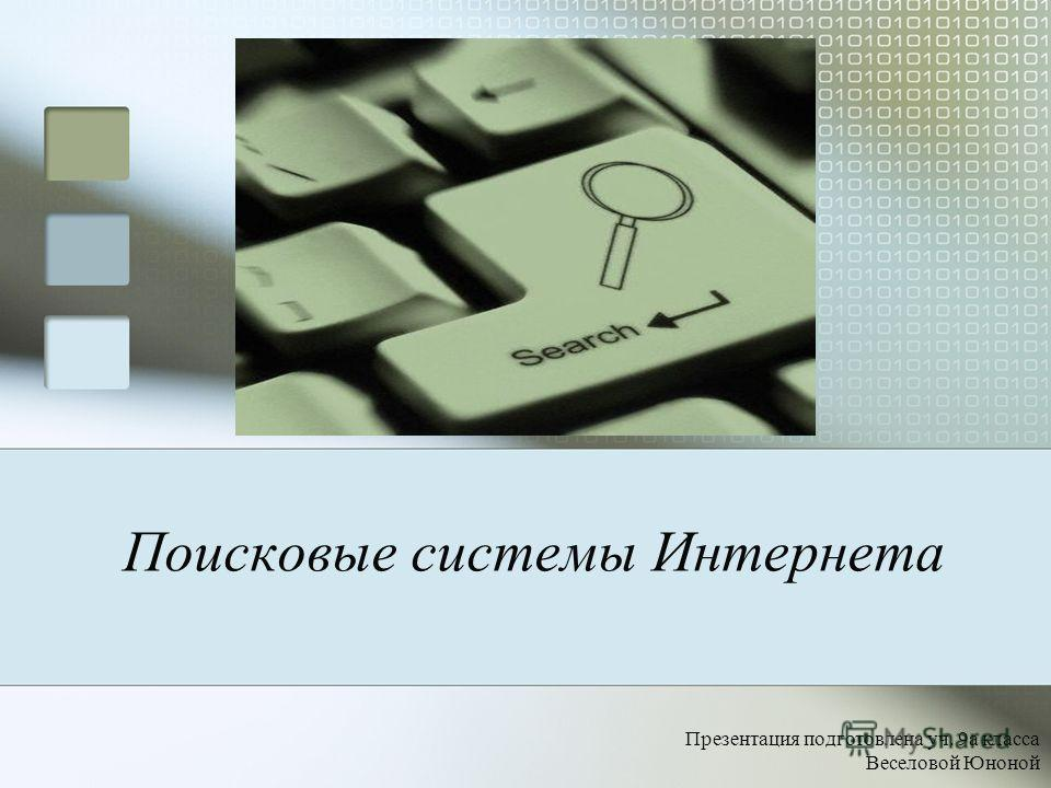 Поисковые системы Интернета Презентация подготовлена уч. 9а класса Веселовой Юноной