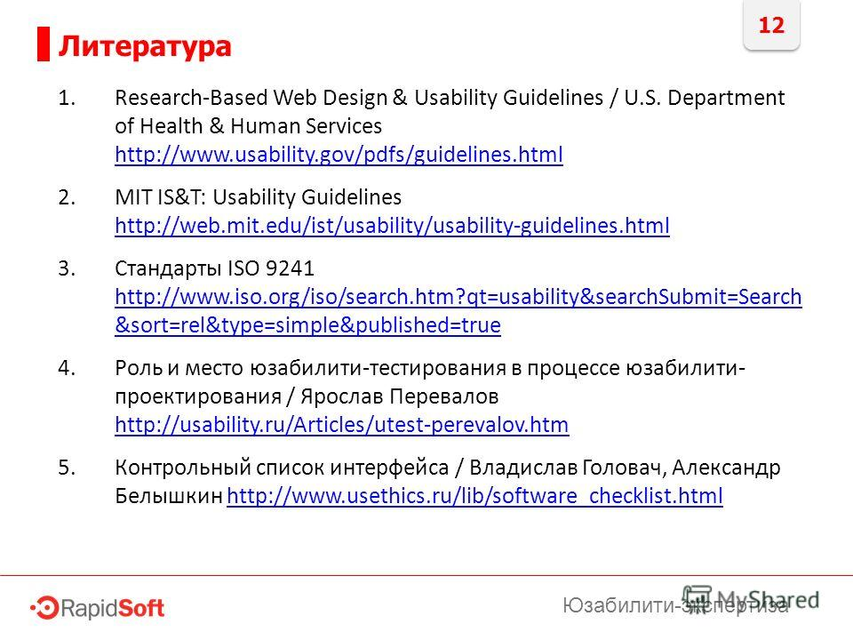 12 Литература Юзабилити-экспертиза 1.Research-Based Web Design & Usability Guidelines / U.S. Department of Health & Human Services http://www.usability.gov/pdfs/guidelines.html http://www.usability.gov/pdfs/guidelines.html 2.MIT IS&T: Usability Guide