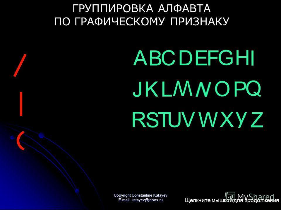 Copyright Constantine Katayev E-mail: katayev@inbox.ru A B C D E F GH I J KL W O P Q R S T U V W X y Z ГРУППИРОВКА АЛФАВТА ПО ГРАФИЧЕСКОМУ ПРИЗНАКУ Щелкните мышкой для продолжения