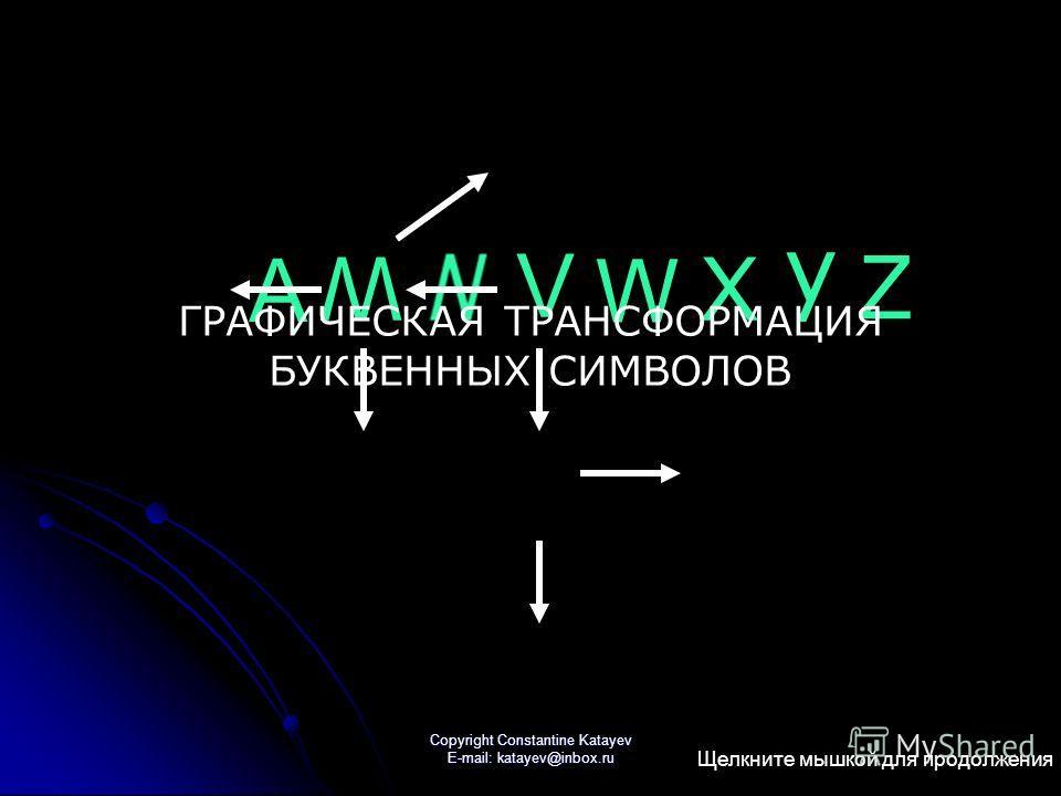 Copyright Constantine Katayev E-mail: katayev@inbox.ru A W V W X y Z ГРАФИЧЕСКАЯ ТРАНСФОРМАЦИЯ БУКВЕННЫХ СИМВОЛОВ Щелкните мышкой для продолжения