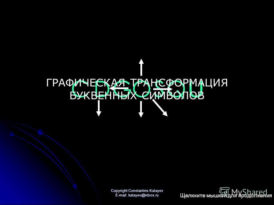 Copyright Constantine Katayev E-mail: katayev@inbox.ru СD GOQ U S ГРАФИЧЕСКАЯ ТРАНСФОРМАЦИЯ БУКВЕННЫХ СИМВОЛОВ Щелкните мышкой для продолжения