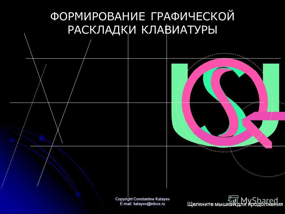 Copyright Constantine Katayev E-mail: katayev@inbox.ru S С D O Q G ФОРМИРОВАНИЕ ГРАФИЧЕСКОЙ РАСКЛАДКИ КЛАВИАТУРЫ Щелкните мышкой для продолжения