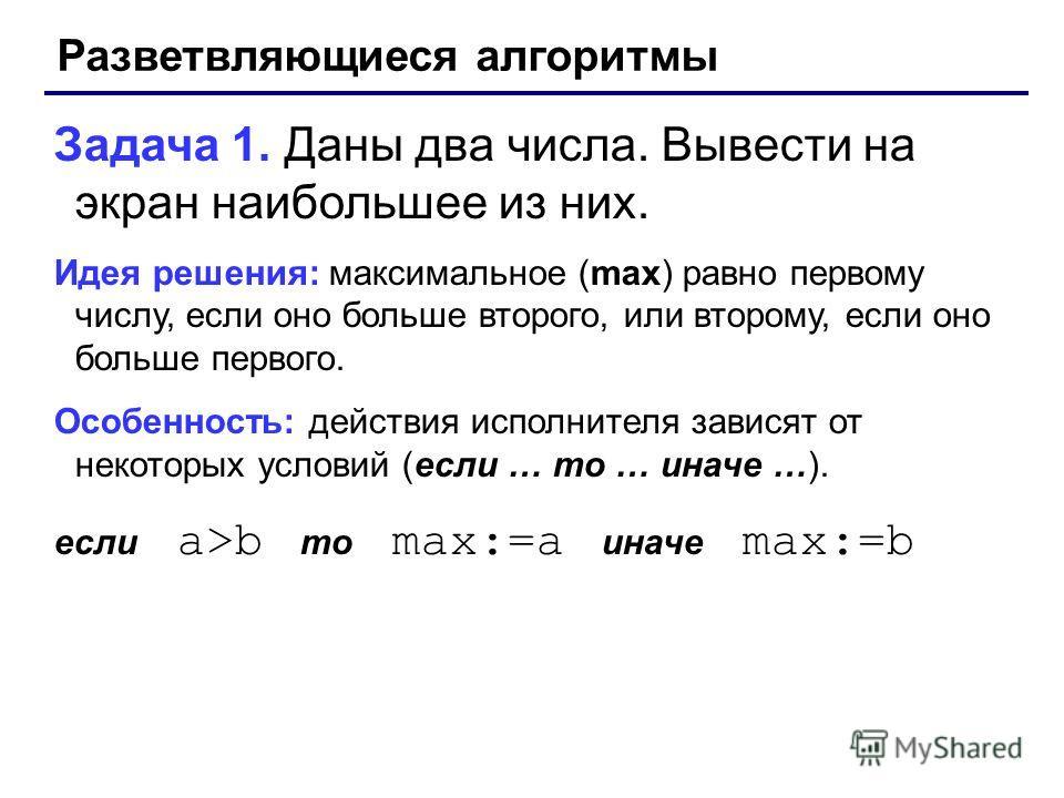 Разветвляющиеся алгоритмы Задача 1. Даны два числа. Вывести на экран наибольшее из них. Идея решения: максимальное (max) равно первому числу, если оно больше второго, или второму, если оно больше первого. Особенность: действия исполнителя зависят от