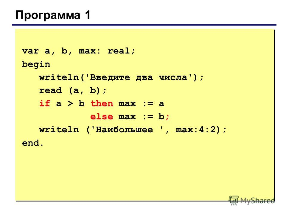 Программа 1 var a, b, max: real; begin writeln('Введите два числа'); read (a, b); ifthen if a > b then max := a else; else max := b; writeln ('Наибольшее ', max:4:2); end.