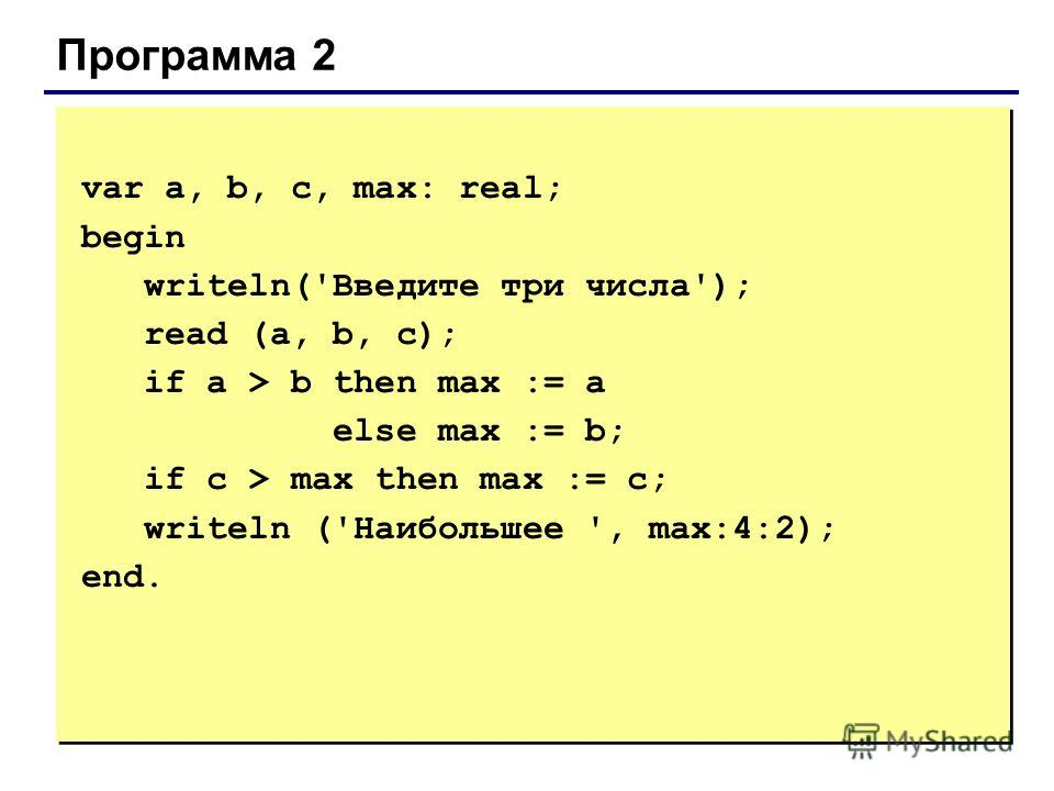 Программа 2 var a, b, с, max: real; begin writeln('Введите три числа'); read (a, b, c); if a > b then max := a else max := b; if c > max then max := c; writeln ('Наибольшее ', max:4:2); end.