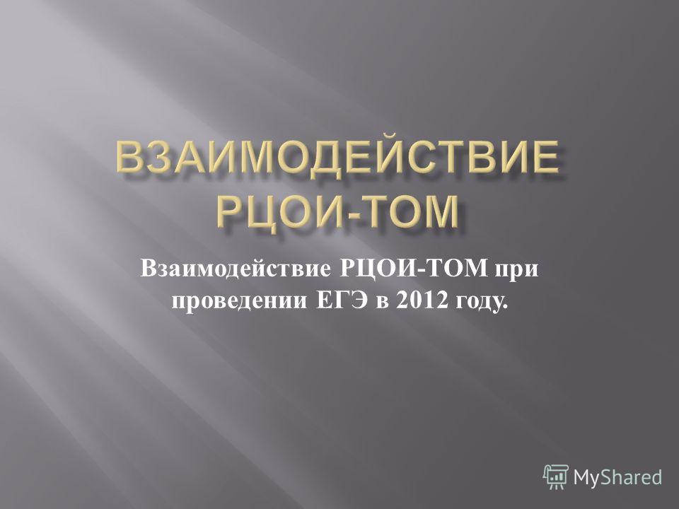 Взаимодействие РЦОИ - ТОМ при проведении ЕГЭ в 2012 году.