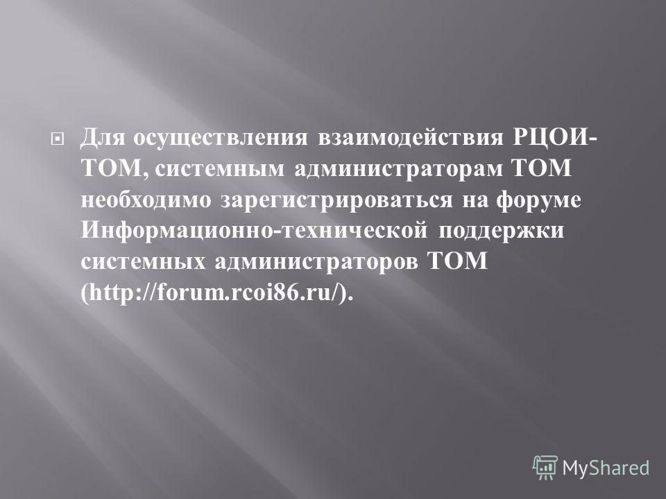 Для осуществления взаимодействия РЦОИ - ТОМ, системным администраторам ТОМ необходимо зарегистрироваться на форуме Информационно - технической поддержки системных администраторов ТОМ (http://forum.rcoi86.ru/).