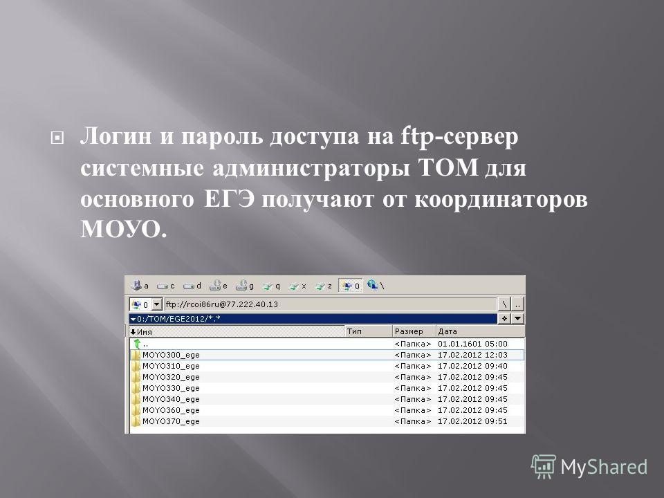 Логин и пароль доступа на ftp- сервер системные администраторы ТОМ для основного ЕГЭ получают от координаторов МОУО.