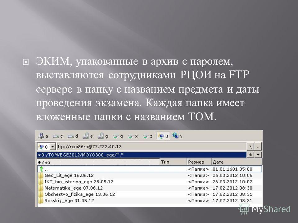 ЭКИМ, упакованные в архив с паролем, выставляются сотрудниками РЦОИ на FTP сервере в папку с названием предмета и даты проведения экзамена. Каждая папка имеет вложенные папки с названием ТОМ.